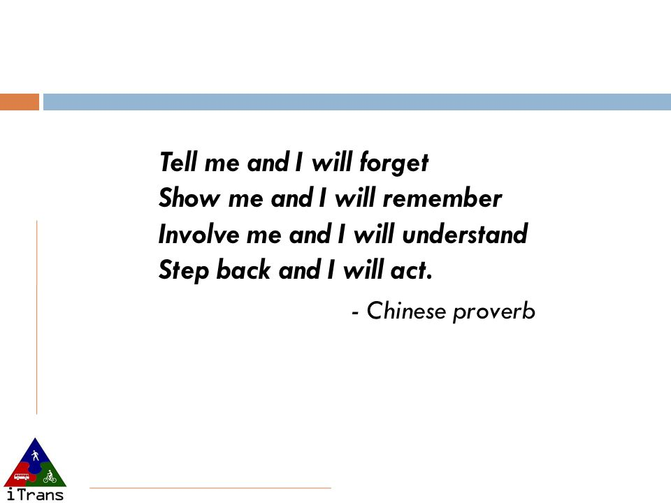 Tell me and I will forget Show me and I will remember Involve me and I will understand Step back and I will act. - Chinese proverb