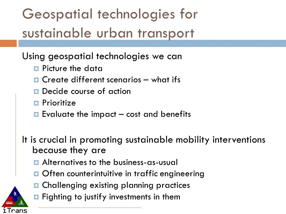 Geospatial technologies for sustainable urban transport Using geospatial technologies we can  Picture the data  Create different scenarios – what ifs  Decide course of action  Prioritize  Evaluate the impact – cost and benefits It is crucial in promoting sustainable mobility interventions because they are  Alternatives to the business-as-usual  Often counterintuitive in traffic engineering  Challenging existing planning practices  Fighting to justify investments in them
