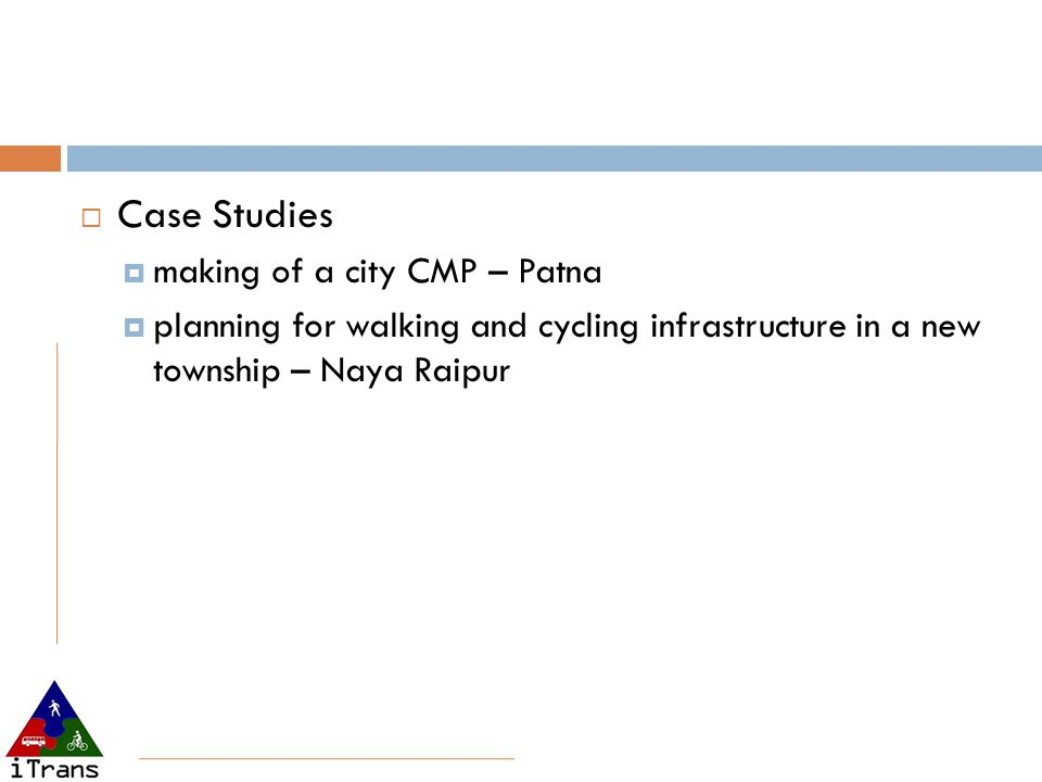  Case Studies  making of a city CMP – Patna  planning for walking and cycling infrastructure in a new township – Naya Raipur