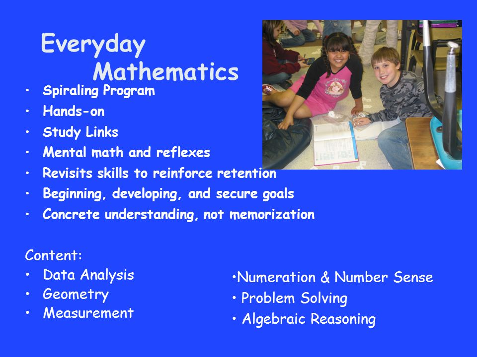Everyday Mathematics Content: Data Analysis Geometry Measurement Spiraling Program Hands-on Study Links Mental math and reflexes Revisits skills to re