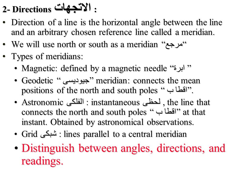 2- Directions الاتجهات : Direction of a line is the horizontal angle between the line and an arbitrary chosen reference line called a meridian.Direction of a line is the horizontal angle between the line and an arbitrary chosen reference line called a meridian.