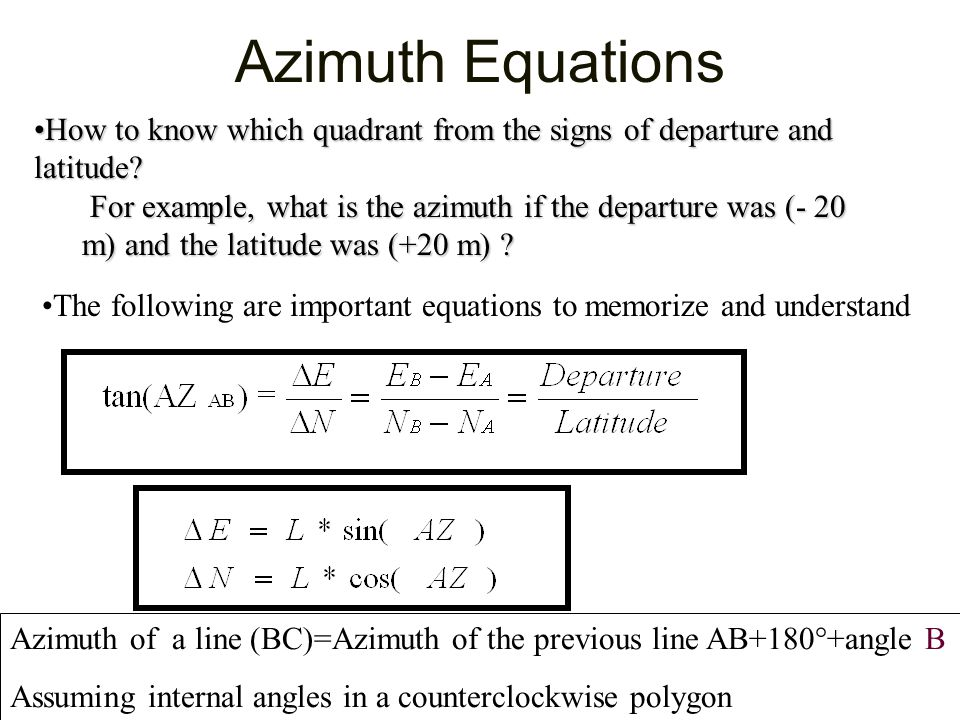 Azimuth Equations The following are important equations to memorize and understand Azimuth of a line (BC)=Azimuth of the previous line AB+180°+angle B Assuming internal angles in a counterclockwise polygon How to know which quadrant from the signs of departure and latitude?How to know which quadrant from the signs of departure and latitude.
