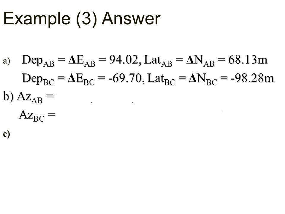 a) Dep AB = E AB = 94.02, Lat AB = N AB = 68.13m a) Dep AB = ΔE AB = 94.02, Lat AB = ΔN AB = 68.13m Dep BC = E BC = -69.70, Lat BC = N BC = -98.28m Dep BC = ΔE BC = -69.70, Lat BC = ΔN BC = -98.28m b) Az AB = ° b) Az AB = tan-1 (ΔE/ ΔN) = 54 ° 04' 18 Az BC = ° Az BC = tan-1 (ΔE/ ΔN) = 215 ° 20' 39 c) c) clockwise : Azimuth of BC = Azimuth of AB - The angle B +180°  ABBC Angle ABC = AZ AB - AZ BC + 180° = °° = 54 ° 04' 18 - 215 ° 20' 39 +180 = 18° 43' 22 Example (3) Answer A B C
