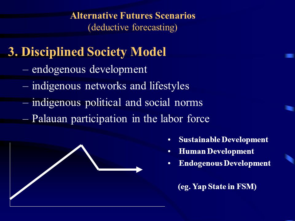 Alternative Futures Scenarios (deductive forecasting) 3. Disciplined Society Model –endogenous development –indigenous networks and lifestyles –indige