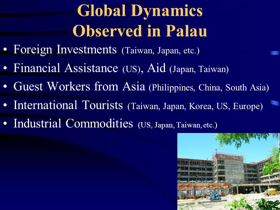 Global Dynamics Observed in Palau Foreign Investments (Taiwan, Japan, etc.) Financial Assistance (US), Aid (Japan, Taiwan) Guest Workers from Asia (Ph