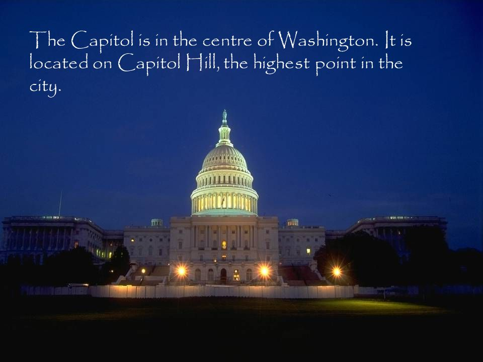 The Capitol is in the centre of Washington. It is located on Capitol Hill, the highest point in the city.
