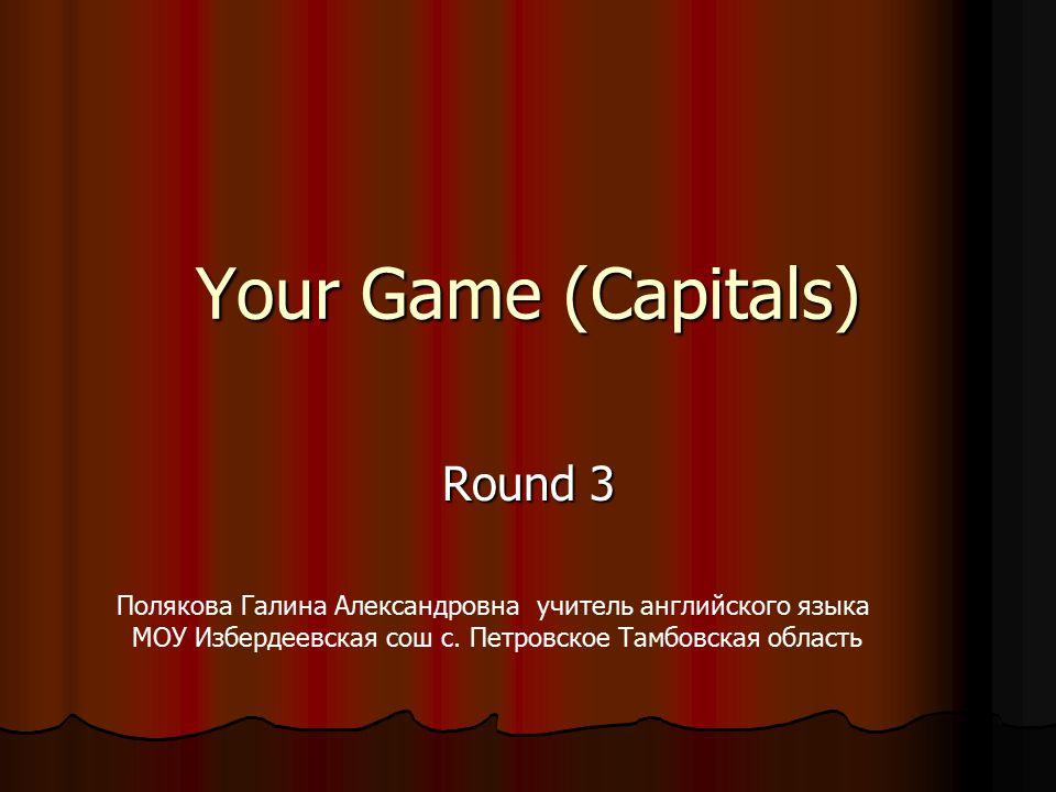 Your Game (Capitals) Round 3 Полякова Галина Александровна учитель английского языка МОУ Избердеевская сош с.