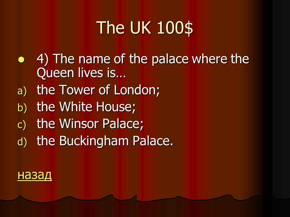 The UK 100$ 4) The name of the palace where the Queen lives is… 4) The name of the palace where the Queen lives is… a) the Tower of London; b) the White House; c) the Winsor Palace; d) the Buckingham Palace.