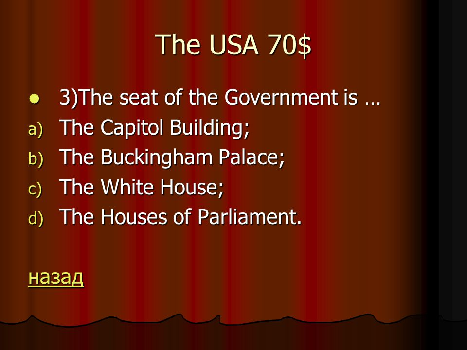 The USA 70$ 3)The seat of the Government is … 3)The seat of the Government is … a) The Capitol Building; b) The Buckingham Palace; c) The White House; d) The Houses of Parliament.