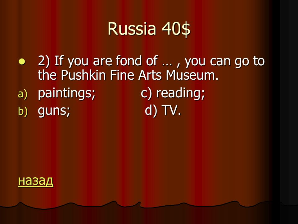 Russia 40$ 2) If you are fond of …, you can go to the Pushkin Fine Arts Museum.
