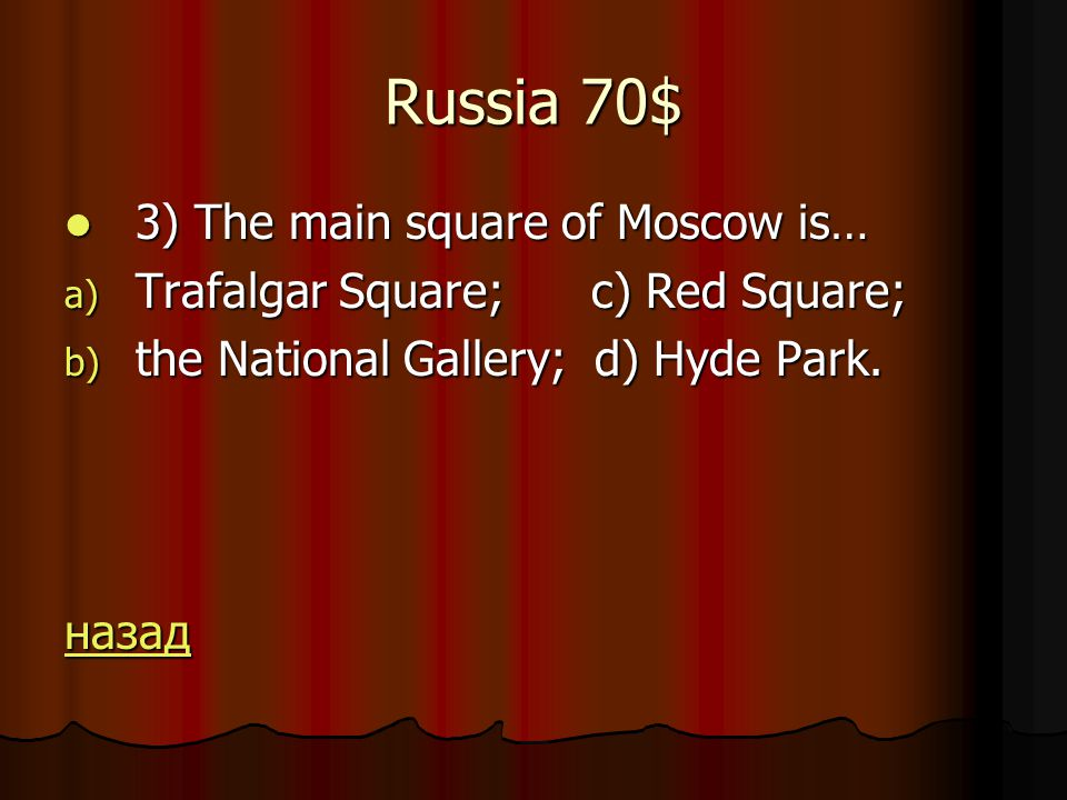 Russia 70$ 3) The main square of Moscow is… 3) The main square of Moscow is… a) Trafalgar Square; c) Red Square; b) the National Gallery; d) Hyde Park.