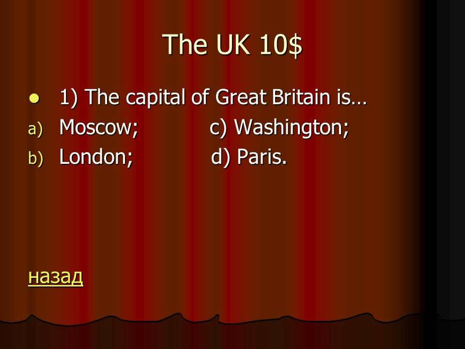 The UK 10$ 1) The capital of Great Britain is… 1) The capital of Great Britain is… a) Moscow; c) Washington; b) London; d) Paris.
