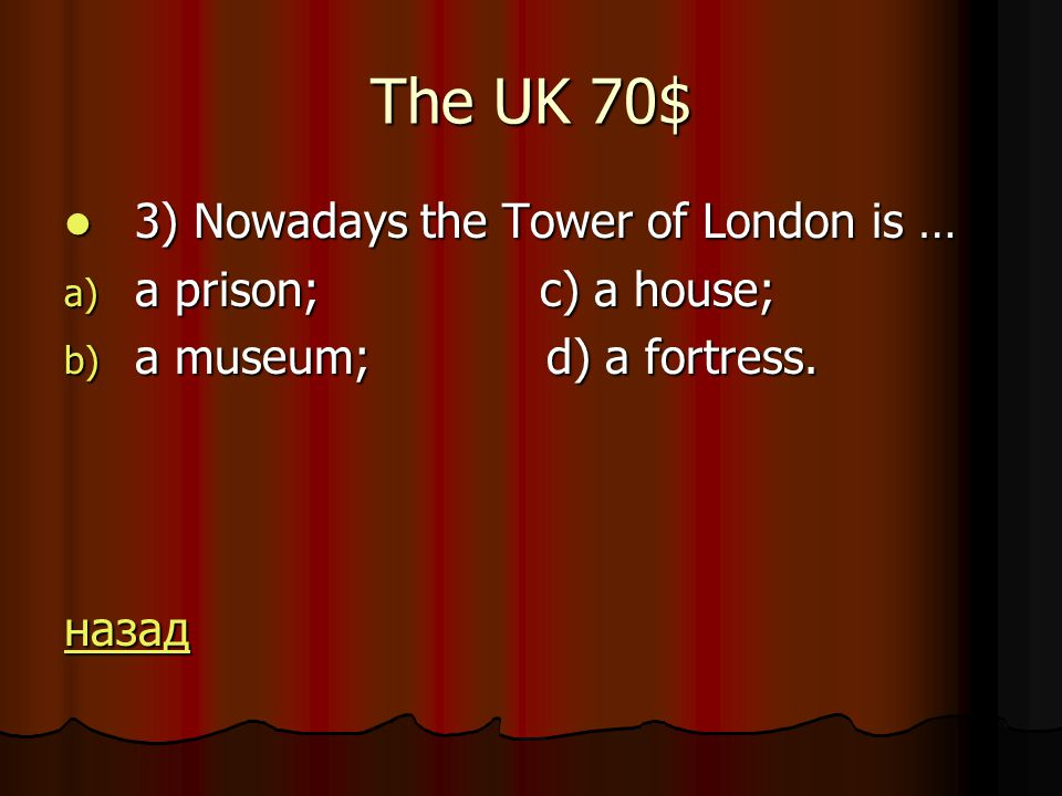 The UK 70$ 3) Nowadays the Tower of London is … 3) Nowadays the Tower of London is … a) a prison; c) a house; b) a museum; d) a fortress.