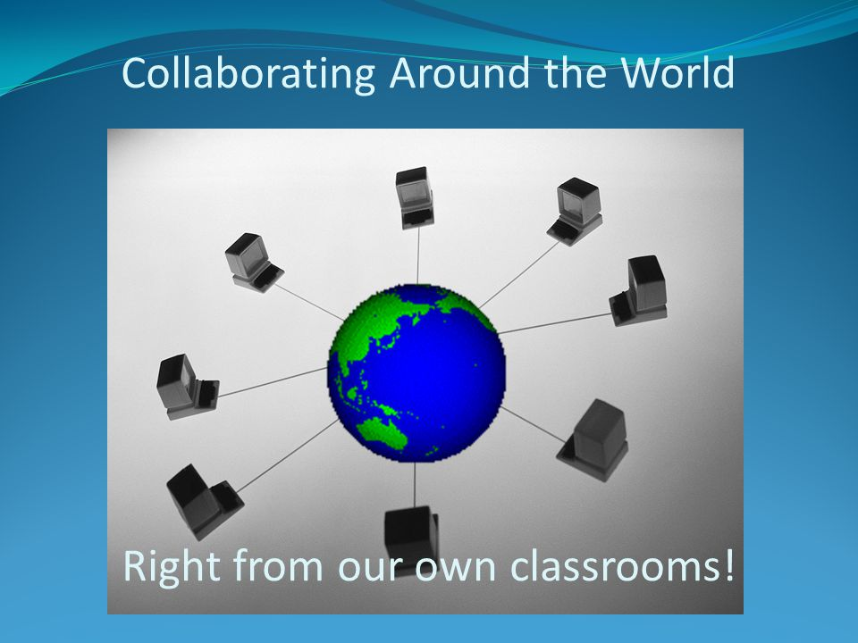 Collaborating Around the World Right from our own classrooms!