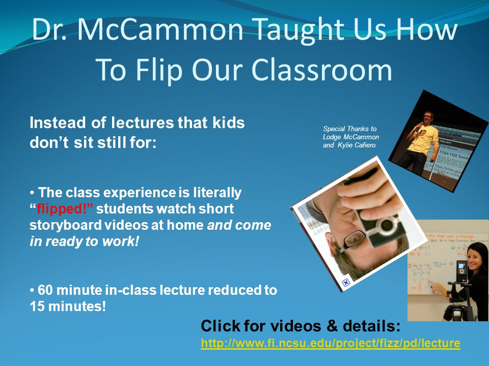 Dr. McCammon Taught Us How To Flip Our Classroom Special Thanks to Lodge McCammon and Kylie Cafiero Click for videos & details: http://www.fi.ncsu.edu