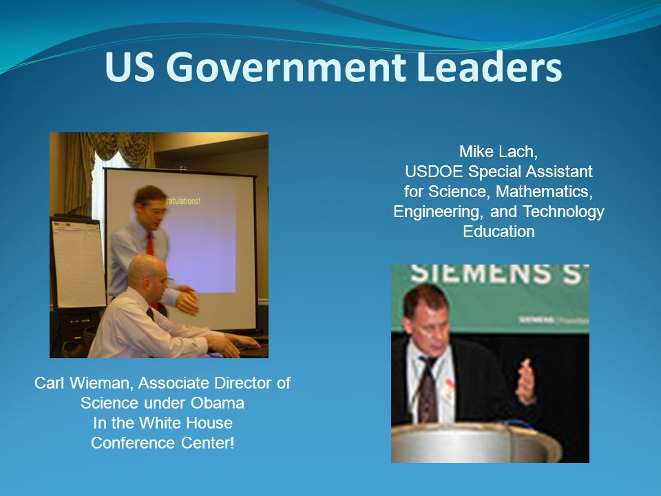 US Government Leaders Carl Wieman, Associate Director of Science under Obama In the White House Conference Center! Mike Lach, USDOE Special Assistant