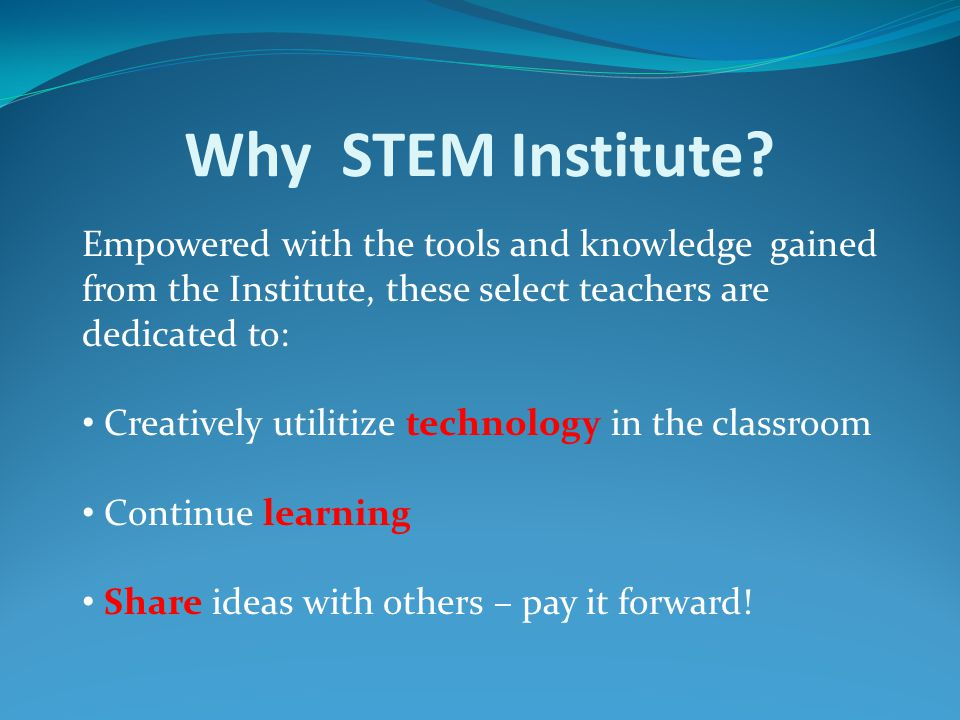 Why STEM Institute? Empowered with the tools and knowledge gained from the Institute, these select teachers are dedicated to: Creatively utilitize tec