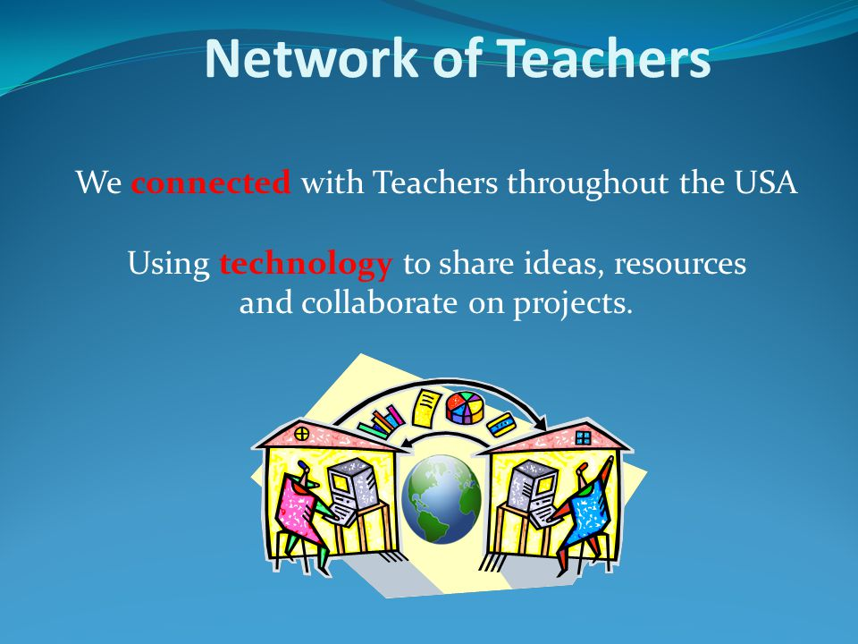 Network of Teachers We connected with Teachers throughout the USA Using technology to share ideas, resources and collaborate on projects.