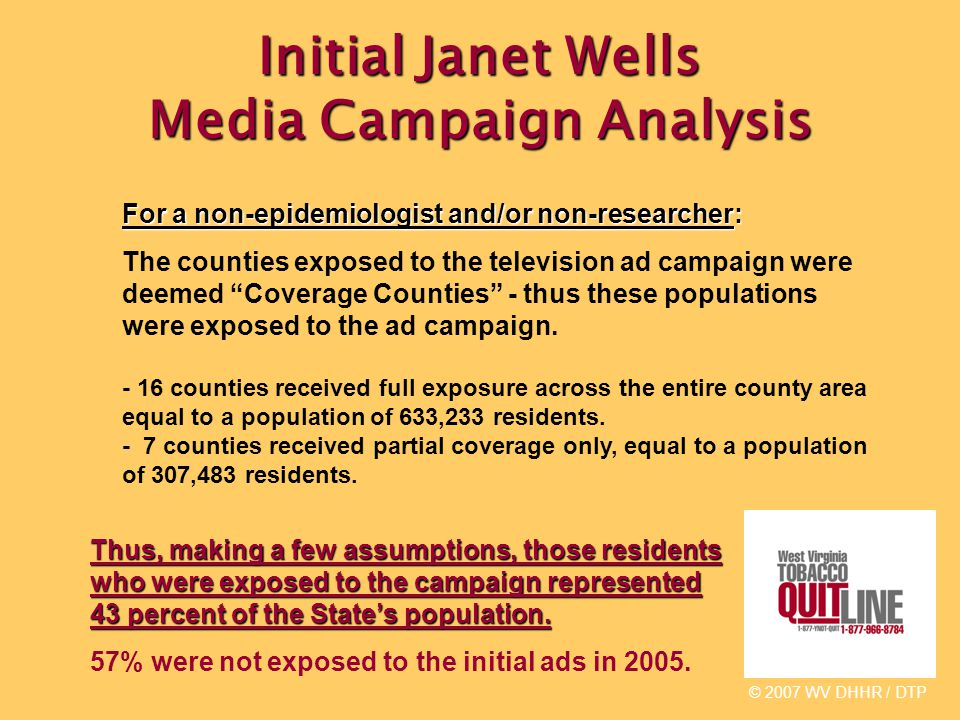 Initial Janet Wells Media Campaign Analysis © 2007 WV DHHR / DTP For a non-epidemiologist and/or non-researcher: The counties exposed to the television ad campaign were deemed Coverage Counties - thus these populations were exposed to the ad campaign.