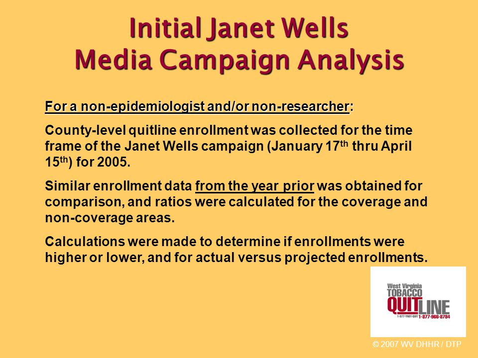 Initial Janet Wells Media Campaign Analysis © 2007 WV DHHR / DTP For a non-epidemiologist and/or non-researcher: County-level quitline enrollment was collected for the time frame of the Janet Wells campaign (January 17 th thru April 15 th ) for 2005.