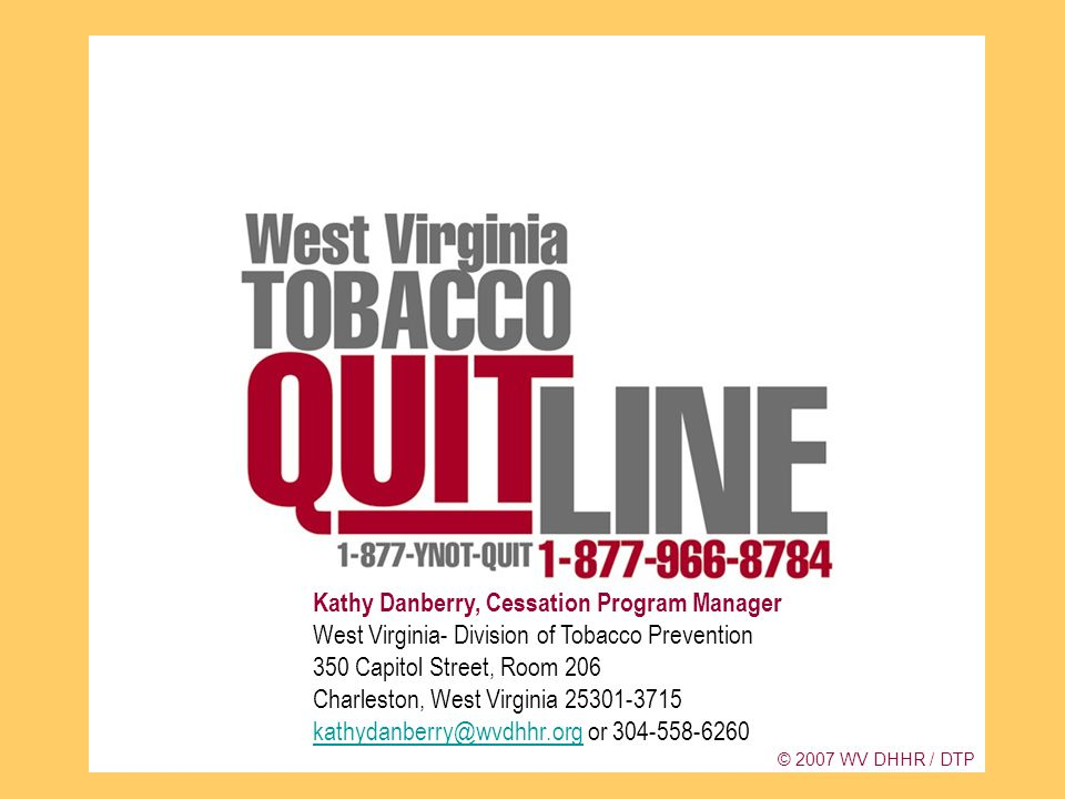 Kathy Danberry, Cessation Program Manager West Virginia- Division of Tobacco Prevention 350 Capitol Street, Room 206 Charleston, West Virginia 25301-3715 kathydanberry@wvdhhr.org or 304-558-6260 kathydanberry@wvdhhr.org © 2007 WV DHHR / DTP