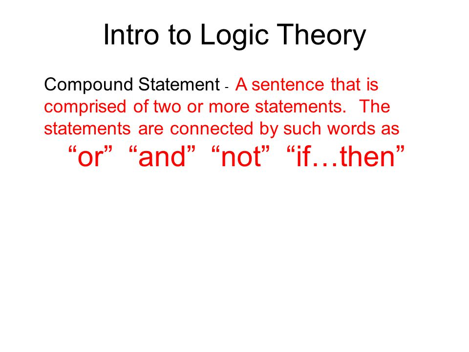 """Intro to Logic Theory Compound Statement - A sentence that is comprised of two or more statements. The statements are connected by such words as """"or"""""""