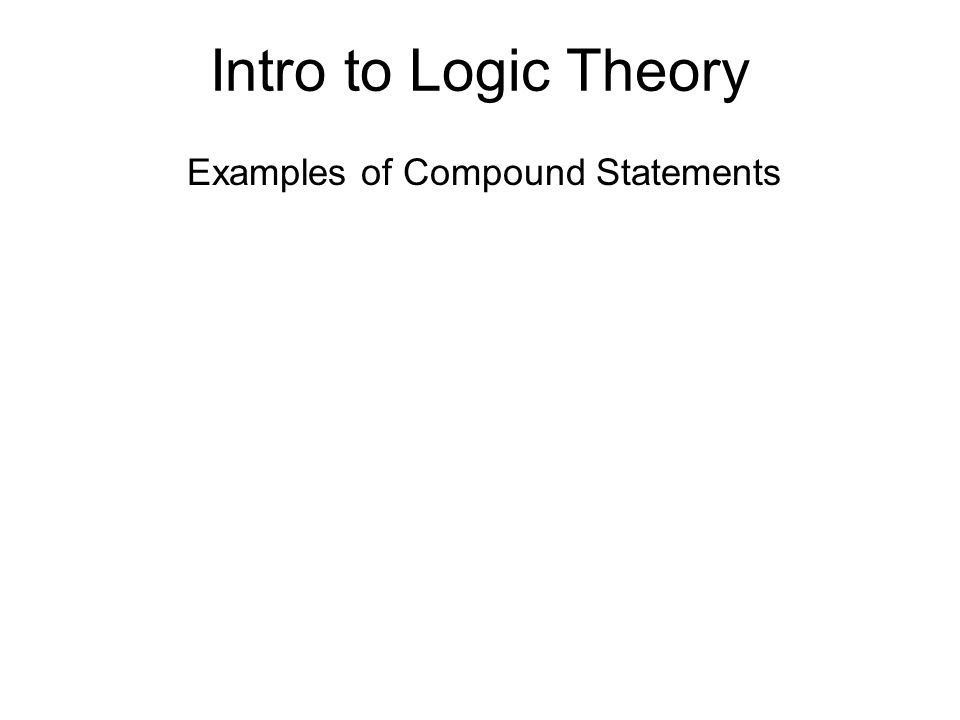 Intro to Logic Theory Examples of Compound Statements