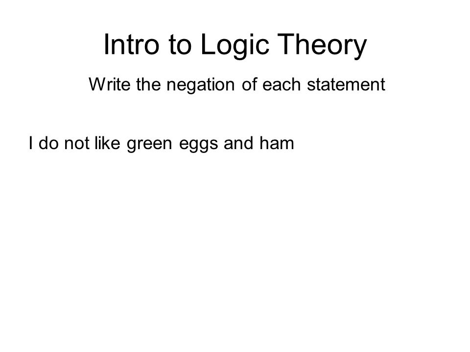 Intro to Logic Theory Write the negation of each statement I do not like green eggs and ham