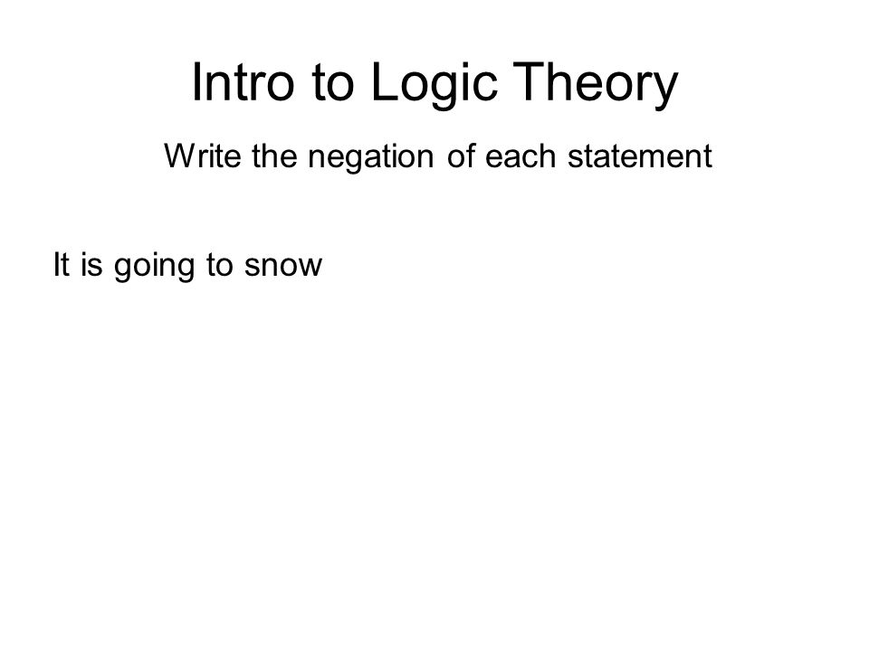 Intro to Logic Theory Write the negation of each statement It is going to snow