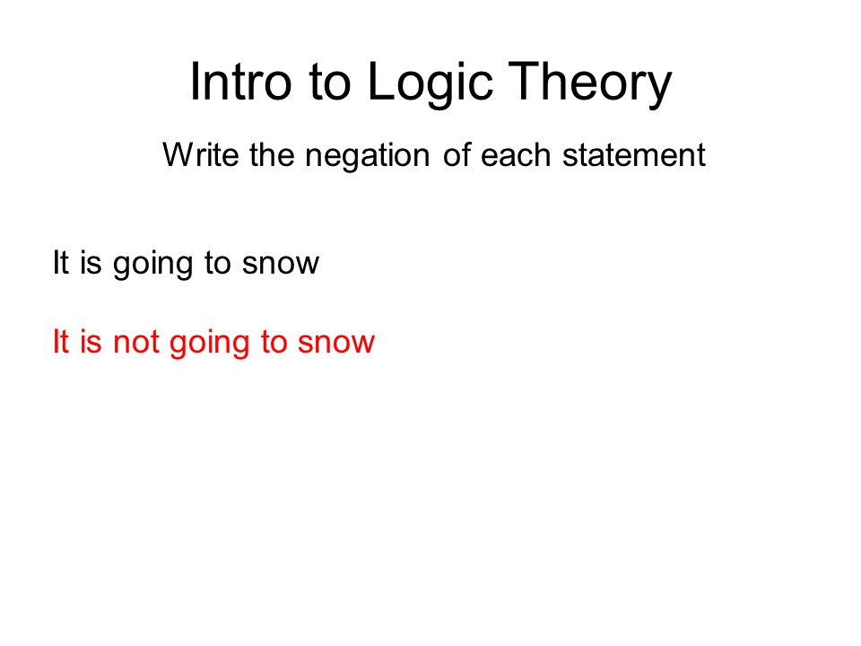Intro to Logic Theory Write the negation of each statement It is going to snow It is not going to snow