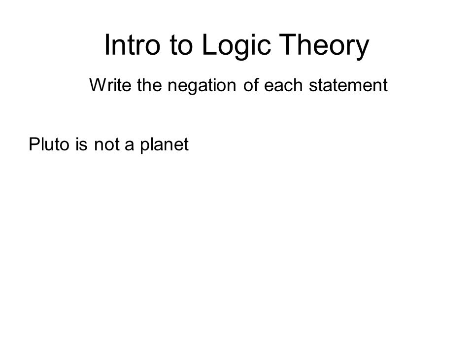Intro to Logic Theory Write the negation of each statement Pluto is not a planet