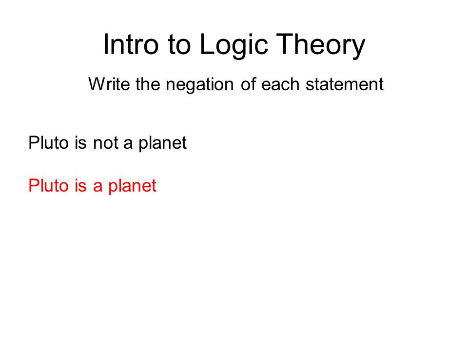 Intro to Logic Theory Write the negation of each statement Pluto is not a planet Pluto is a planet