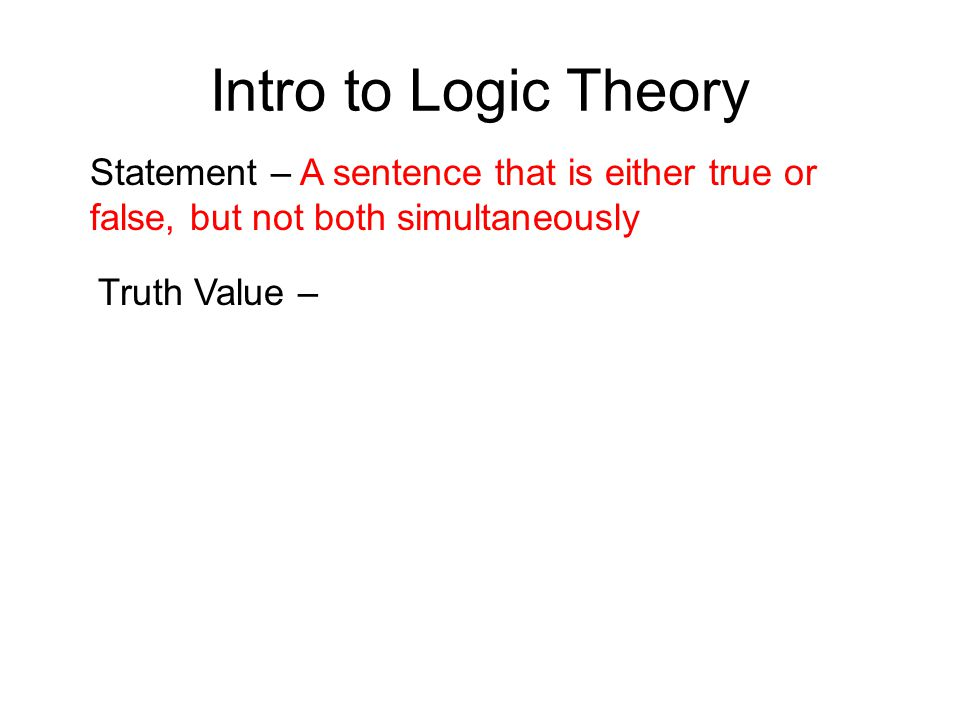 Intro to Logic Theory Statement – A sentence that is either true or false, but not both simultaneously Truth Value –