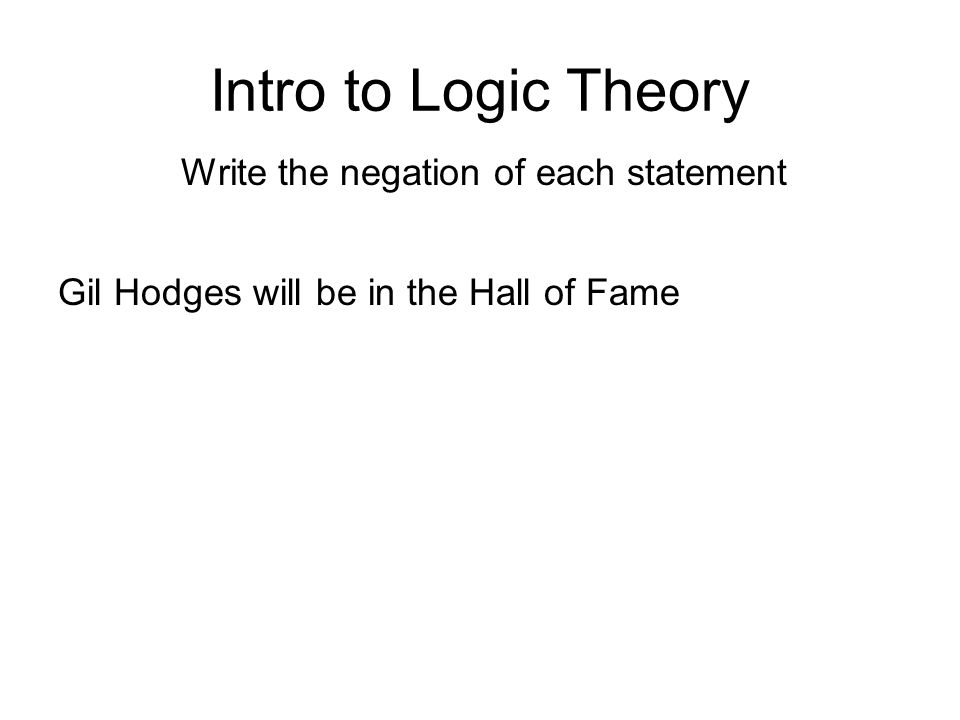 Intro to Logic Theory Write the negation of each statement Gil Hodges will be in the Hall of Fame