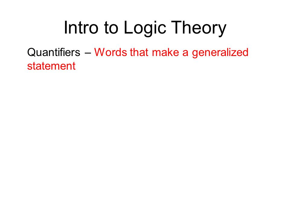 Intro to Logic Theory Quantifiers – Words that make a generalized statement