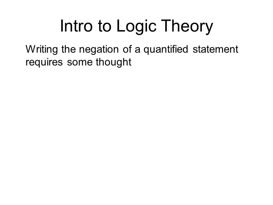 Intro to Logic Theory Writing the negation of a quantified statement requires some thought