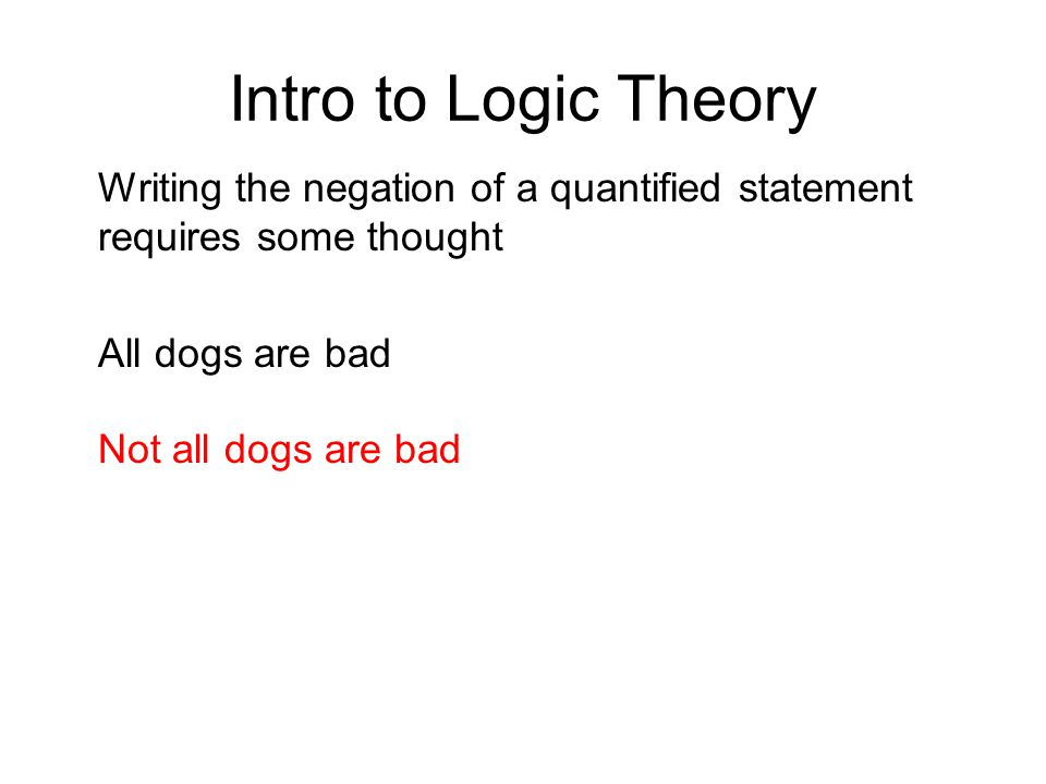 Intro to Logic Theory Writing the negation of a quantified statement requires some thought All dogs are bad Not all dogs are bad