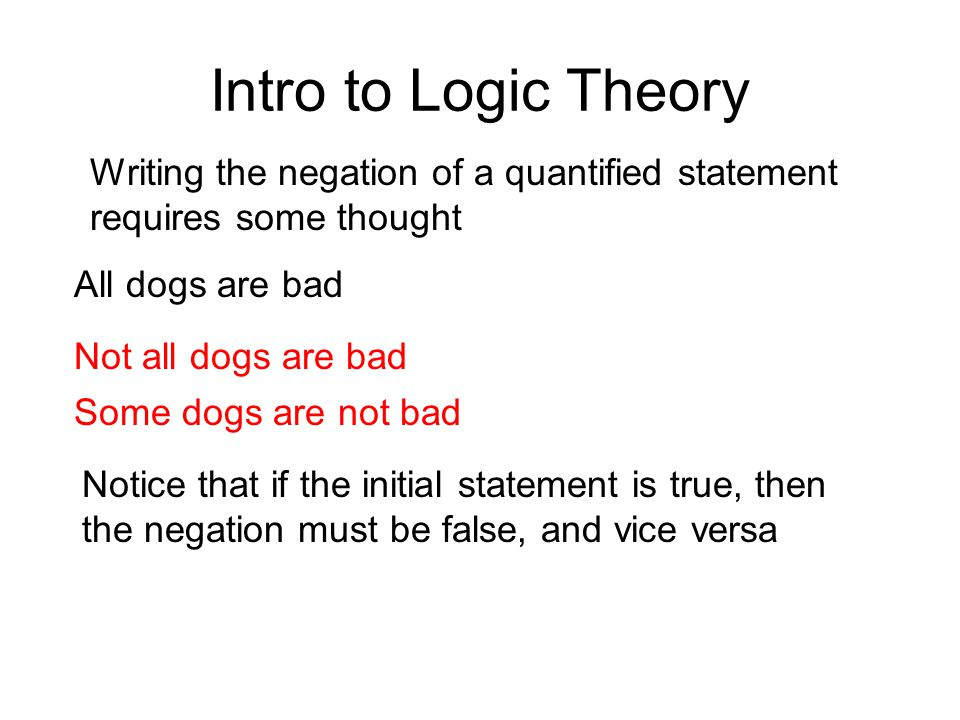 Intro to Logic Theory Writing the negation of a quantified statement requires some thought All dogs are bad Not all dogs are bad Some dogs are not bad