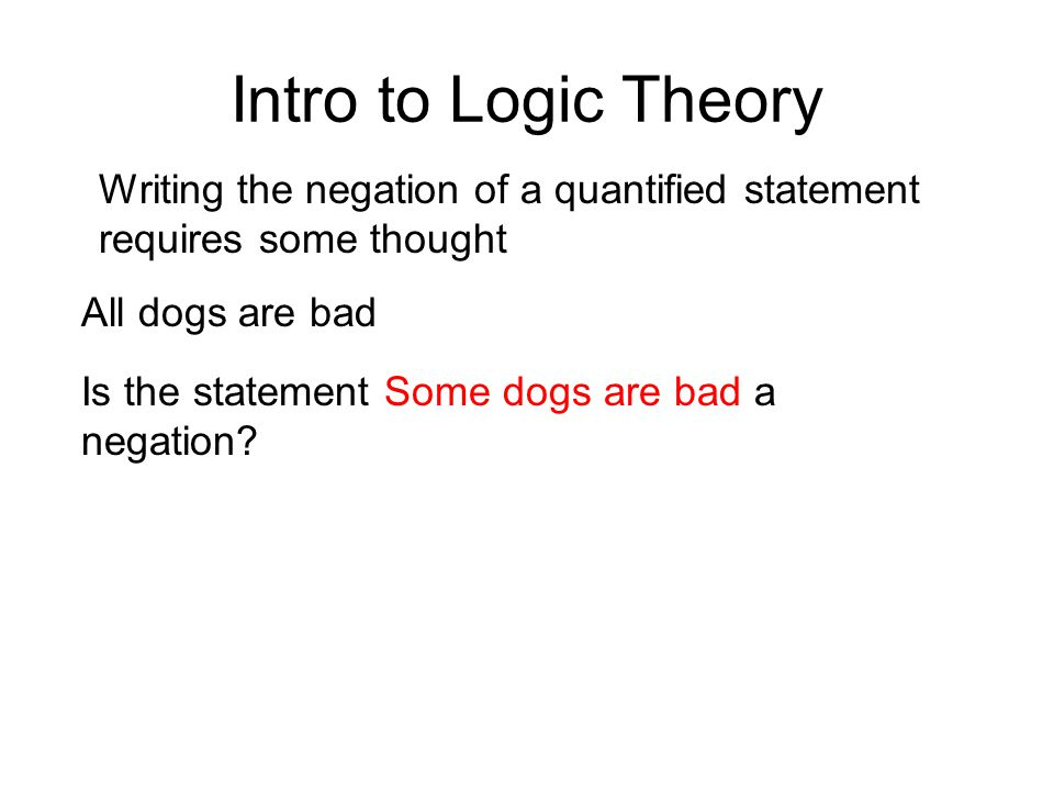 Intro to Logic Theory Writing the negation of a quantified statement requires some thought All dogs are bad Is the statement Some dogs are bad a negat