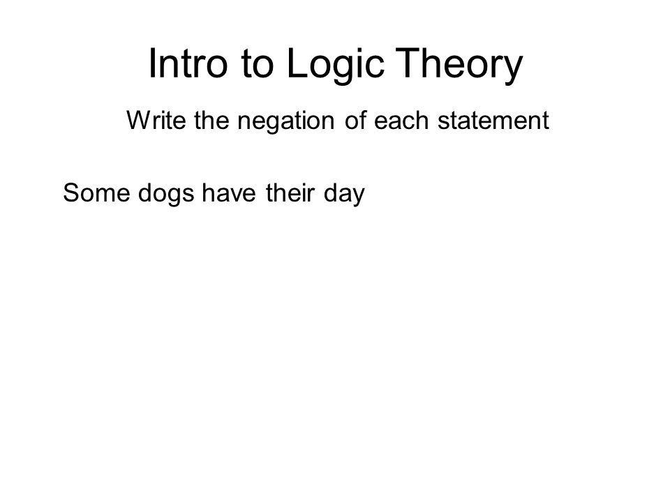 Intro to Logic Theory Write the negation of each statement Some dogs have their day