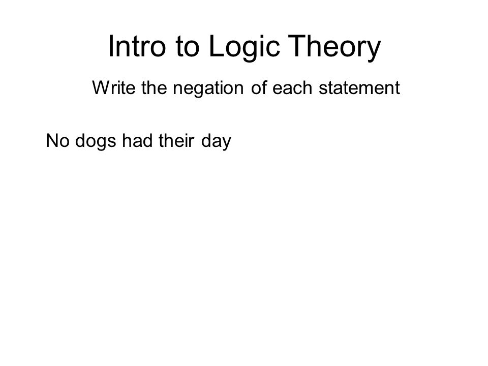 Intro to Logic Theory Write the negation of each statement No dogs had their day