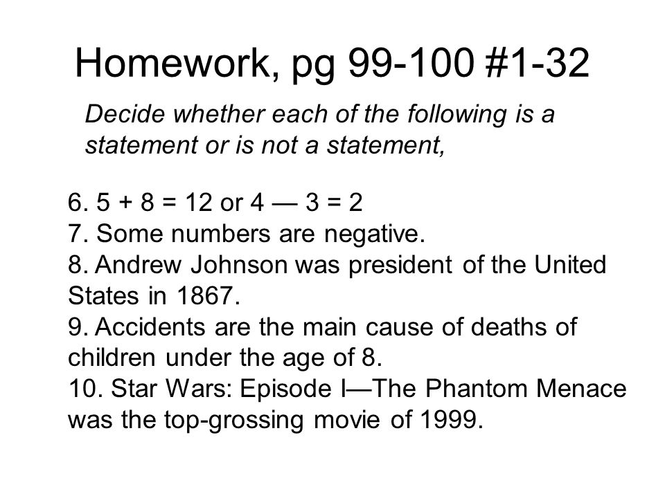 Homework, pg 99-100 #1-32 Decide whether each of the following is a statement or is not a statement, 6. 5 + 8 = 12 or 4 — 3 = 2 7. Some numbers are ne