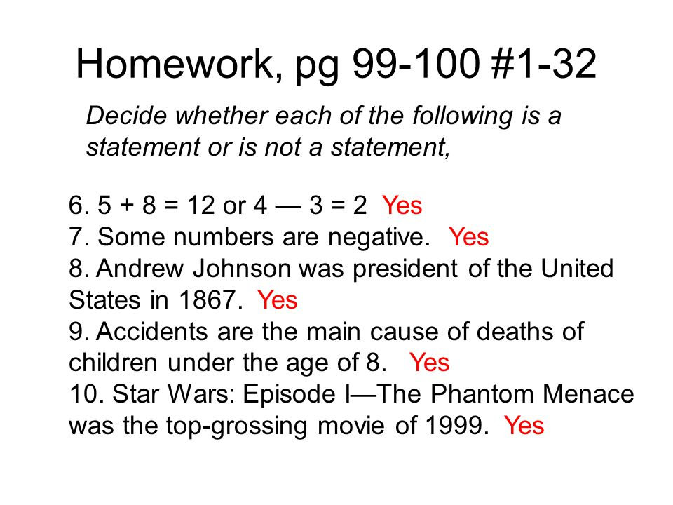 Homework, pg 99-100 #1-32 Decide whether each of the following is a statement or is not a statement, 6. 5 + 8 = 12 or 4 — 3 = 2 Yes 7. Some numbers ar