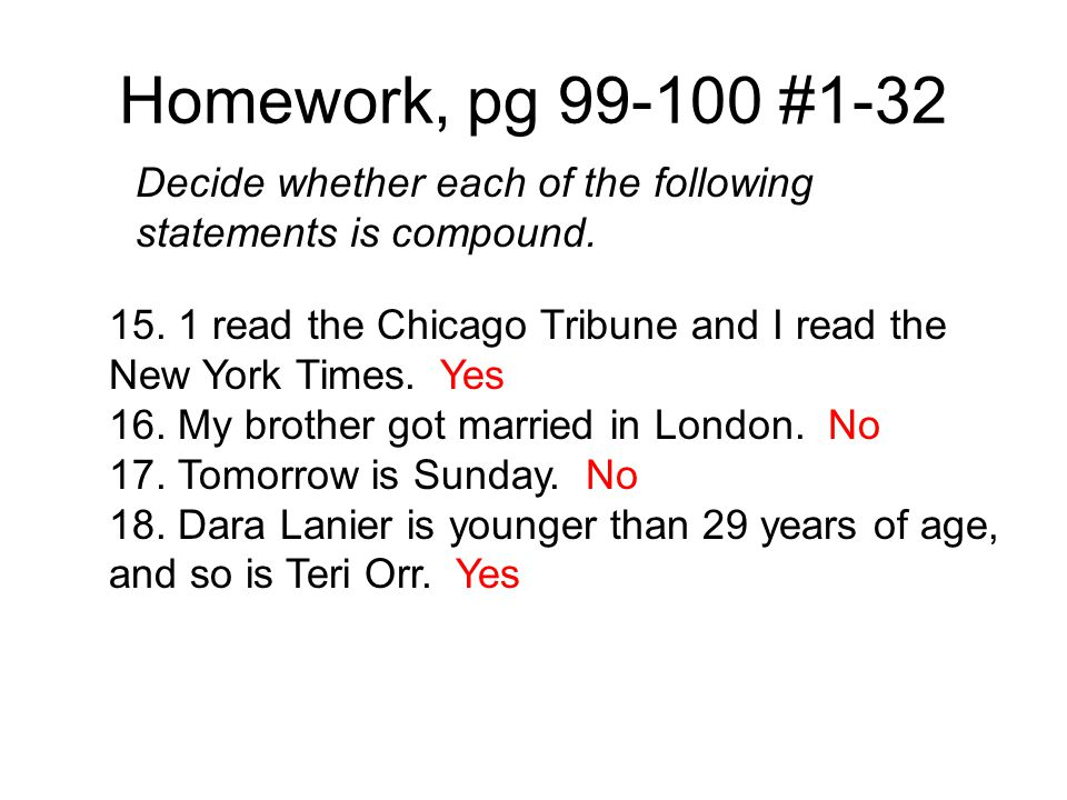 Homework, pg 99-100 #1-32 Decide whether each of the following statements is compound. 15. 1 read the Chicago Tribune and I read the New York Times. Y
