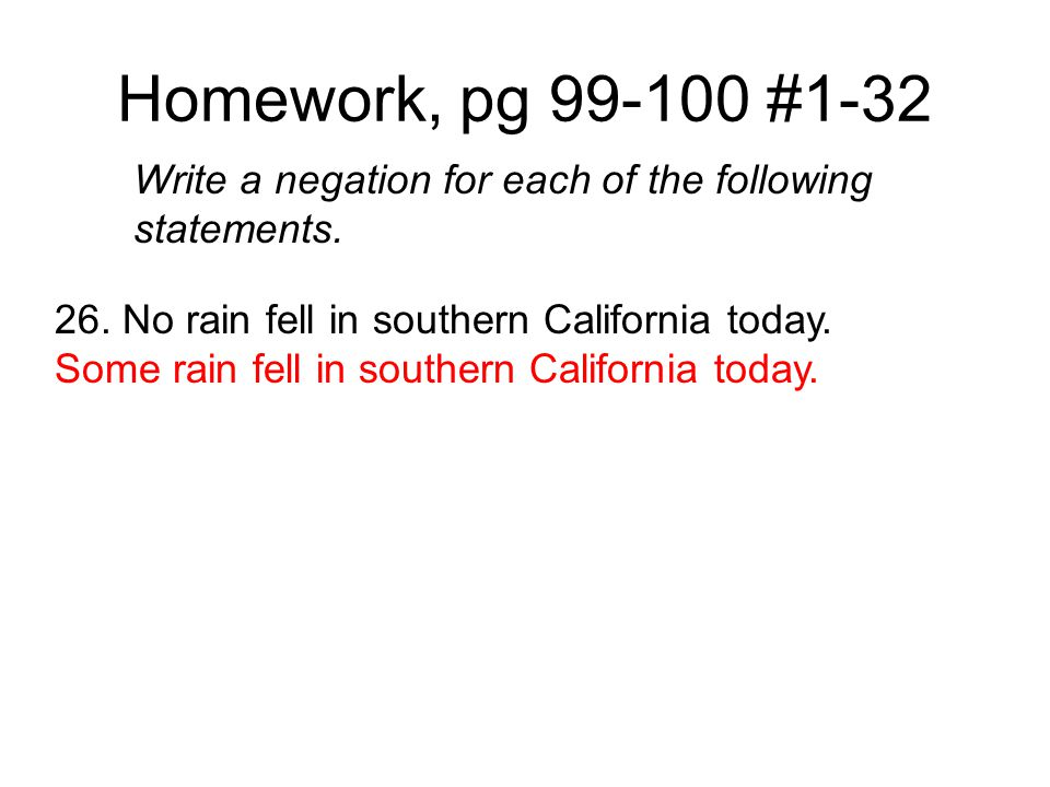 Homework, pg 99-100 #1-32 Write a negation for each of the following statements. 26. No rain fell in southern California today. Some rain fell in sout