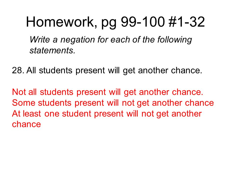 Homework, pg 99-100 #1-32 Write a negation for each of the following statements. 28. All students present will get another chance. Not all students pr