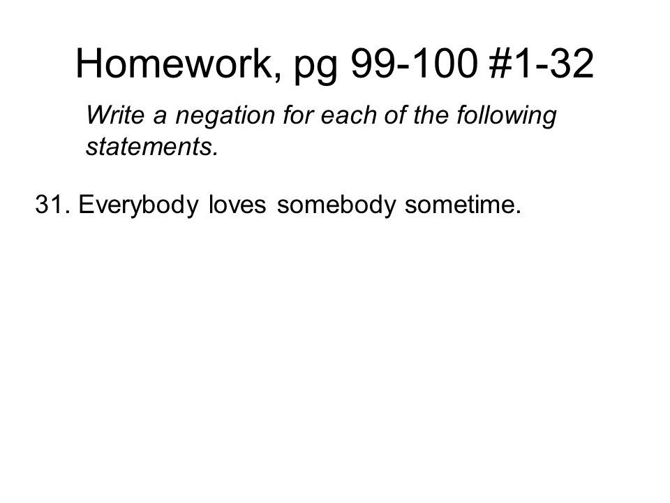 Homework, pg 99-100 #1-32 Write a negation for each of the following statements. 31. Everybody loves somebody sometime.