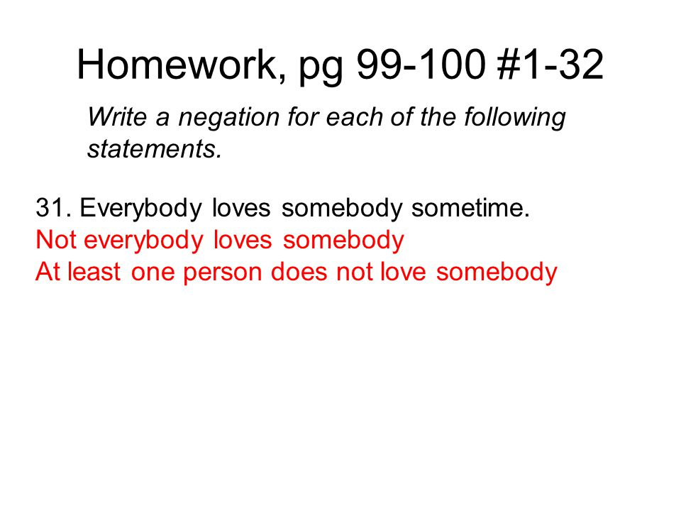Homework, pg 99-100 #1-32 Write a negation for each of the following statements. 31. Everybody loves somebody sometime. Not everybody loves somebody A