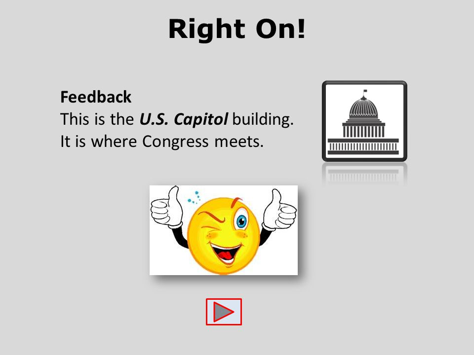 Right On! Feedback This is the U.S. Capitol building. It is where Congress meets.