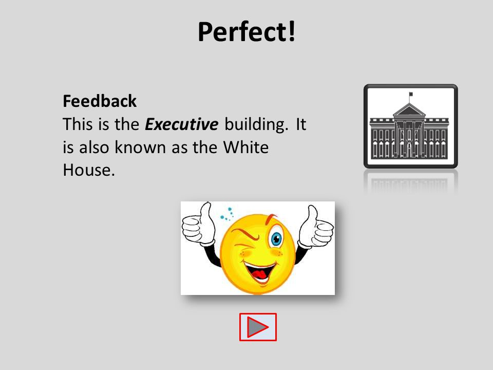 Perfect! Feedback This is the Executive building. It is also known as the White House.